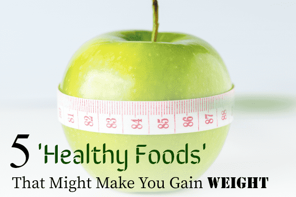 5-healthy-foods-that-might-make-you-gain-weight